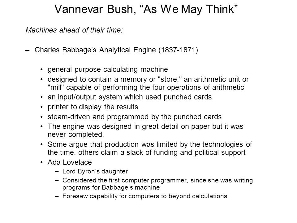 Vannevar Bush, As We May Think Machines ahead of their time: –Charles Babbage's Analytical Engine (1837-1871) general purpose calculating machine designed to contain a memory or store, an arithmetic unit or mill capable of performing the four operations of arithmetic an input/output system which used punched cards printer to display the results steam-driven and programmed by the punched cards The engine was designed in great detail on paper but it was never completed.