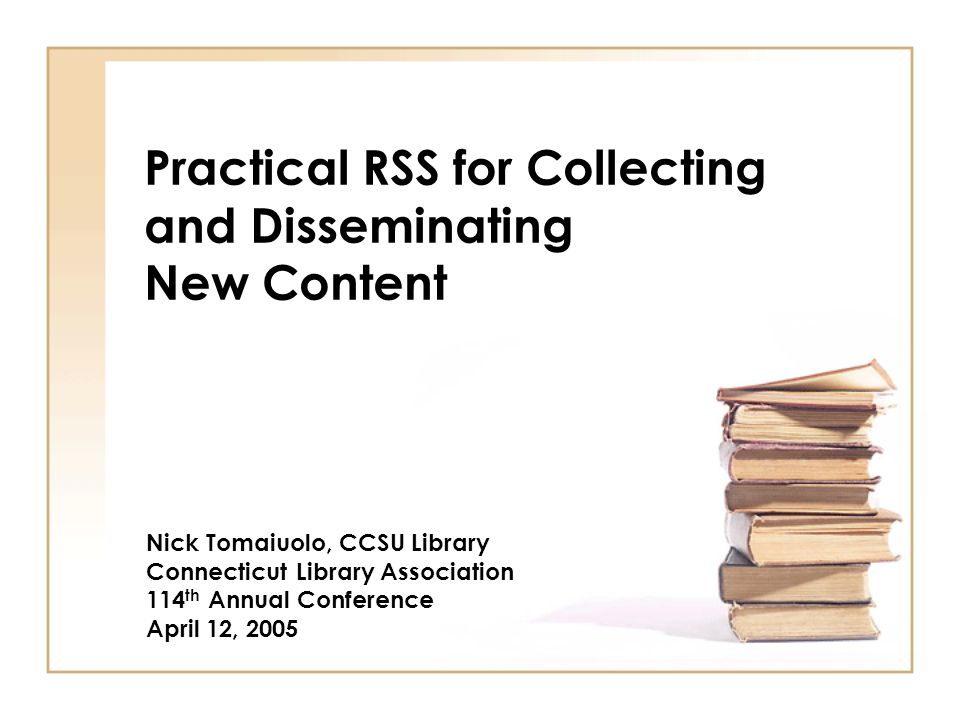 Practical RSS for Collecting and Disseminating New Content Nick Tomaiuolo, CCSU Library Connecticut Library Association 114 th Annual Conference April 12, 2005