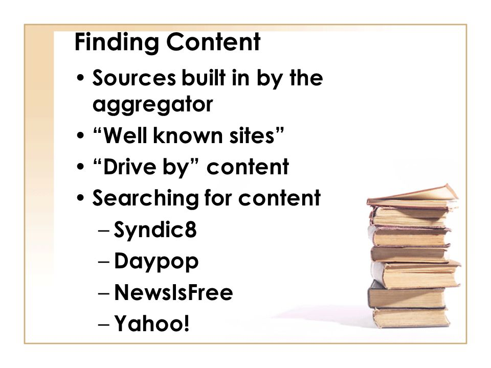 Finding Content Sources built in by the aggregator Well known sites Drive by content Searching for content – Syndic8 – Daypop – NewsIsFree – Yahoo!