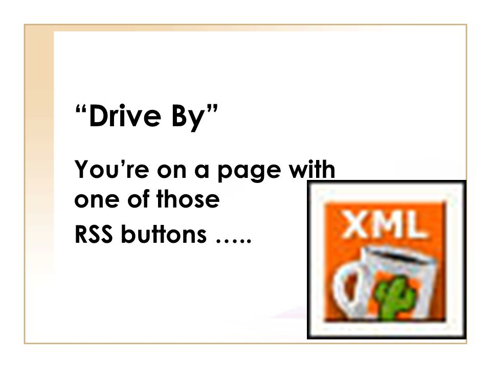 Drive By You're on a page with one of those RSS buttons …..