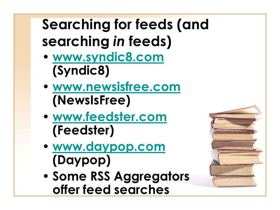 Searching for feeds (and searching in feeds) www.syndic8.com (Syndic8) www.syndic8.com www.newsisfree.com (NewsIsFree) www.newsisfree.com www.feedster.com (Feedster) www.feedster.com www.daypop.com (Daypop) www.daypop.com Some RSS Aggregators offer feed searches