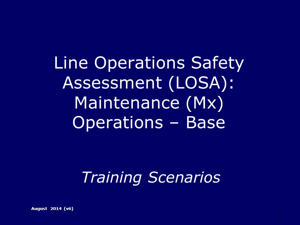 1 Line Operations Safety Assessment (LOSA): Maintenance (Mx) Operations – Base Training Scenarios August 2014 (v6)