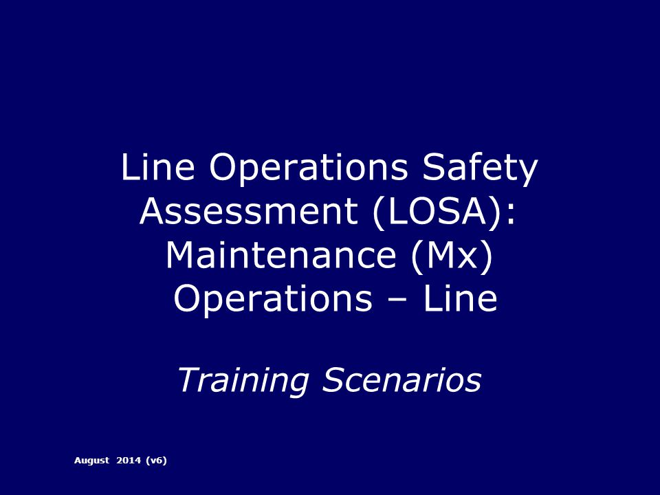 Line Operations Safety Assessment (LOSA): Maintenance (Mx) Operations – Line Training Scenarios August 2014 (v6)