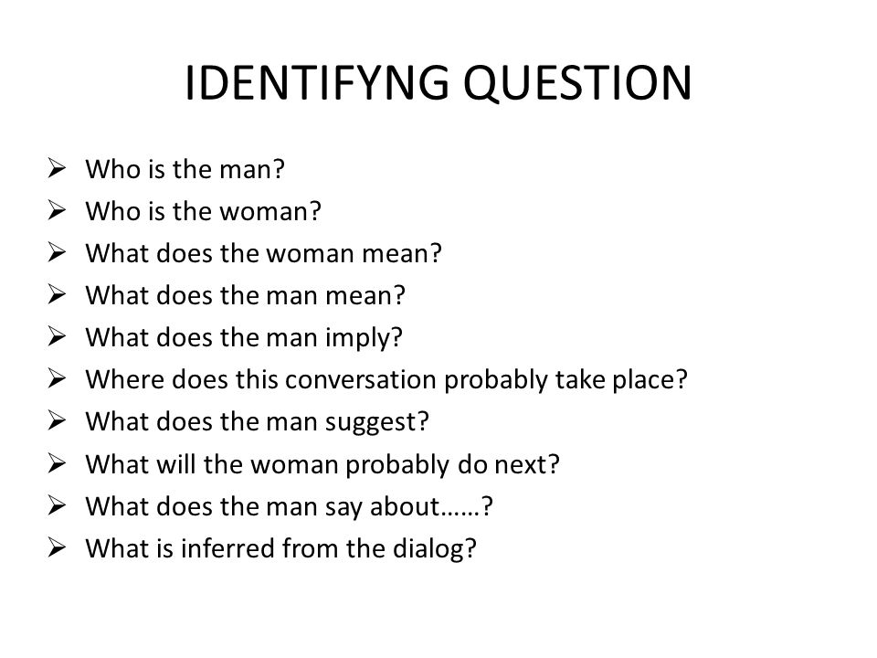 IDENTIFYNG QUESTION  Who is the man?  Who is the woman?  What does the woman mean?  What does the man mean?  What does the man imply?  Where doe