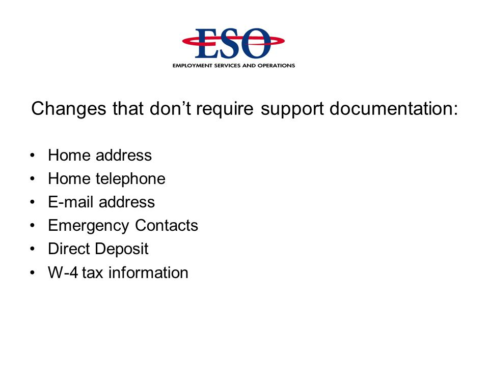 Changes that don't require support documentation: Home address Home telephone E-mail address Emergency Contacts Direct Deposit W-4 tax information