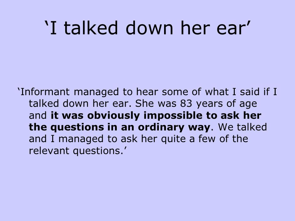 'I talked down her ear' 'Informant managed to hear some of what I said if I talked down her ear. She was 83 years of age and it was obviously impossib