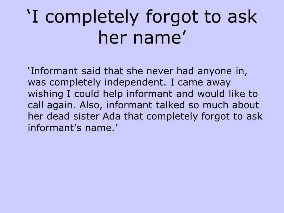 'I completely forgot to ask her name' 'Informant said that she never had anyone in, was completely independent. I came away wishing I could help infor