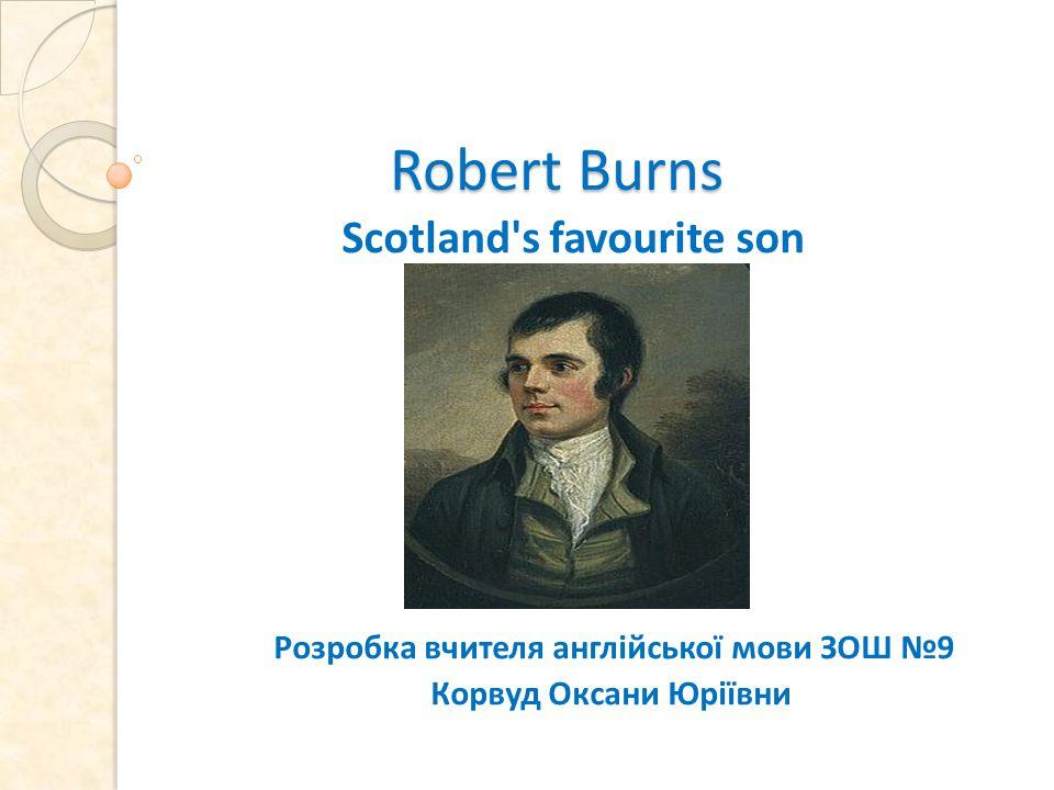 Robert Burns Robert Burns Scotland s favourite son Розробка вчителя англійської мови ЗОШ №9 Корвуд Оксани Юріївни