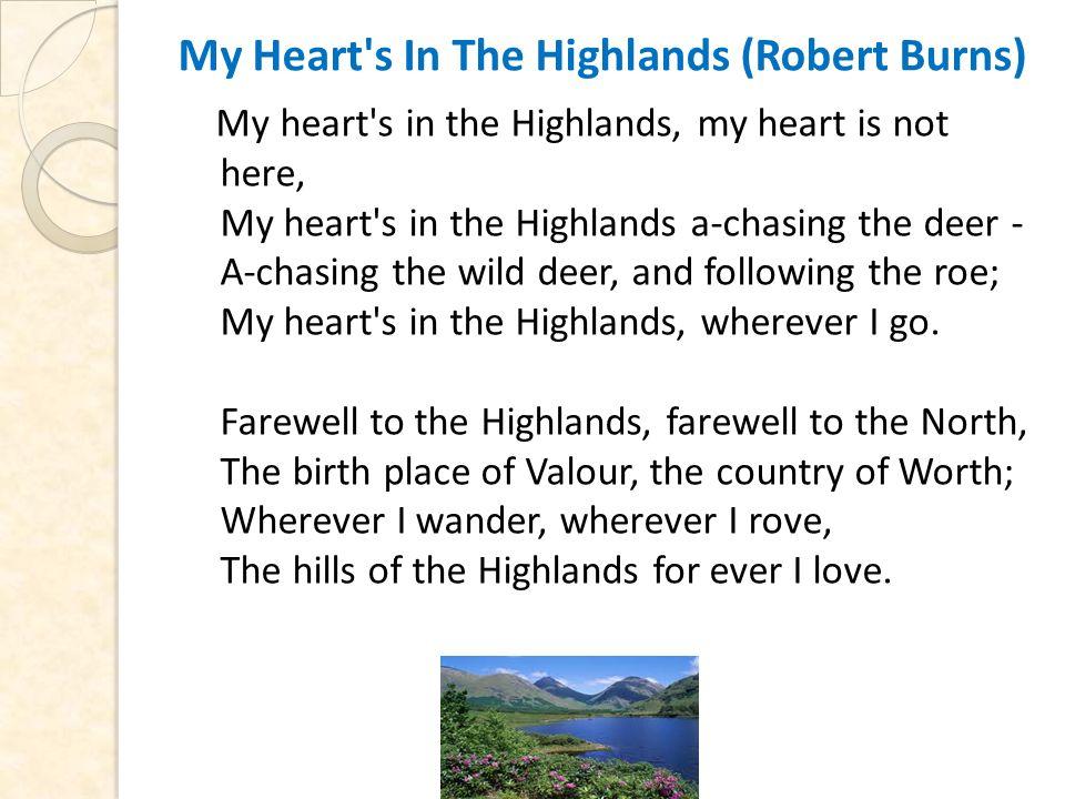 My Heart s In The Highlands (Robert Burns) My heart s in the Highlands, my heart is not here, My heart s in the Highlands a-chasing the deer - A-chasing the wild deer, and following the roe; My heart s in the Highlands, wherever I go.