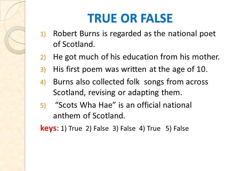 TRUE OR FALSE TRUE OR FALSE 1) Robert Burns is regarded as the national poet of Scotland.