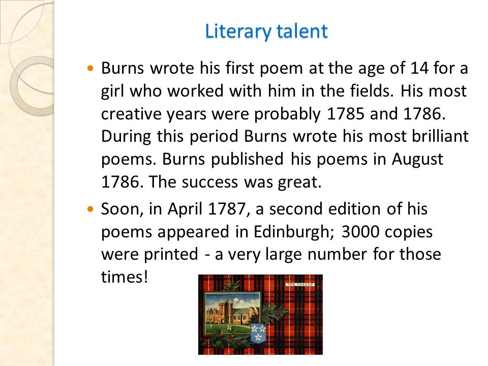 Literary talent Literary talent Burns wrote his first poem at the age of 14 for a girl who worked with him in the fields.