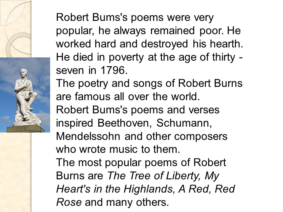 Robert Bums s poems were very popular, he always remained poor.