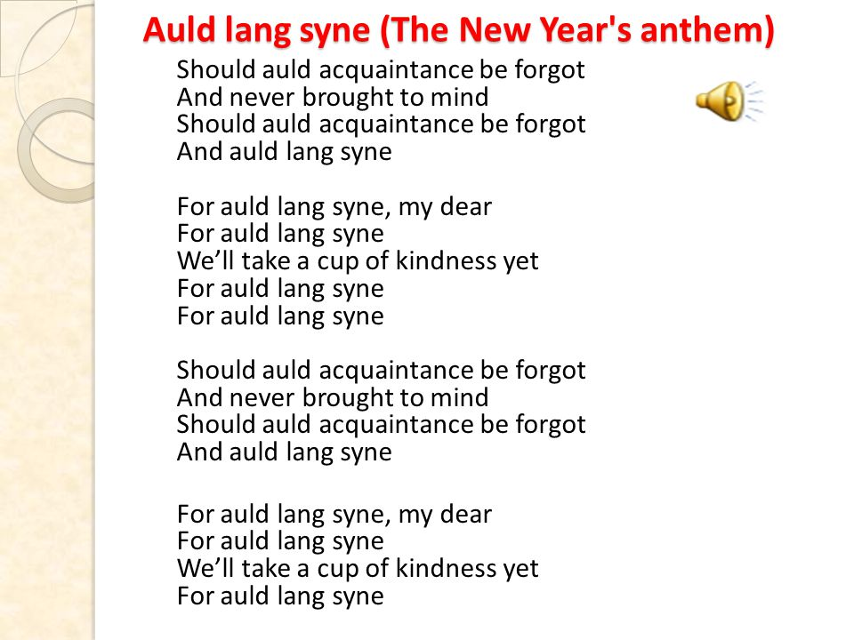 Auld lang syne (The New Year s anthem) Should auld acquaintance be forgot And never brought to mind Should auld acquaintance be forgot And auld lang syne For auld lang syne, my dear For auld lang syne We'll take a cup of kindness yet For auld lang syne For auld lang syne Should auld acquaintance be forgot And never brought to mind Should auld acquaintance be forgot And auld lang syne For auld lang syne, my dear For auld lang syne We'll take a cup of kindness yet For auld lang syne