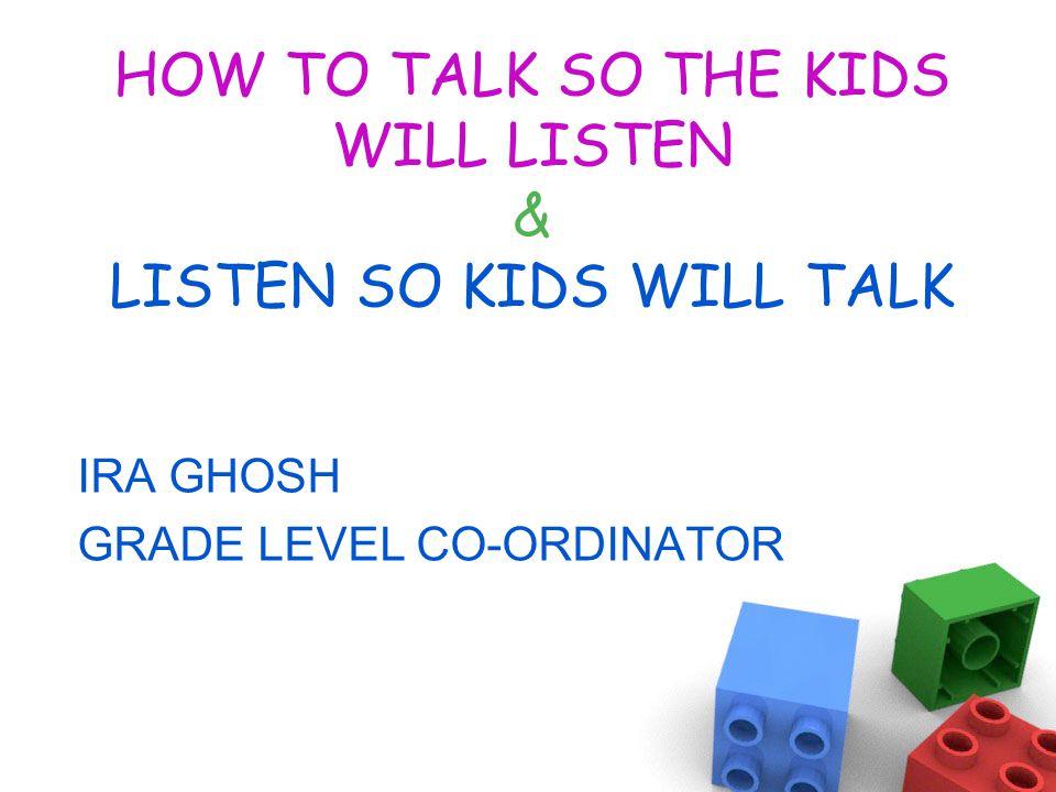 HOW TO TALK SO THE KIDS WILL LISTEN & LISTEN SO KIDS WILL TALK IRA GHOSH GRADE LEVEL CO-ORDINATOR