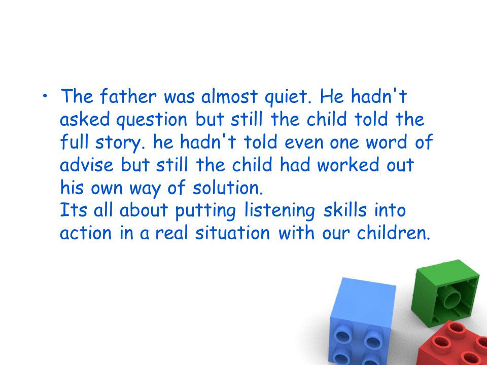 The father was almost quiet. He hadn t asked question but still the child told the full story.