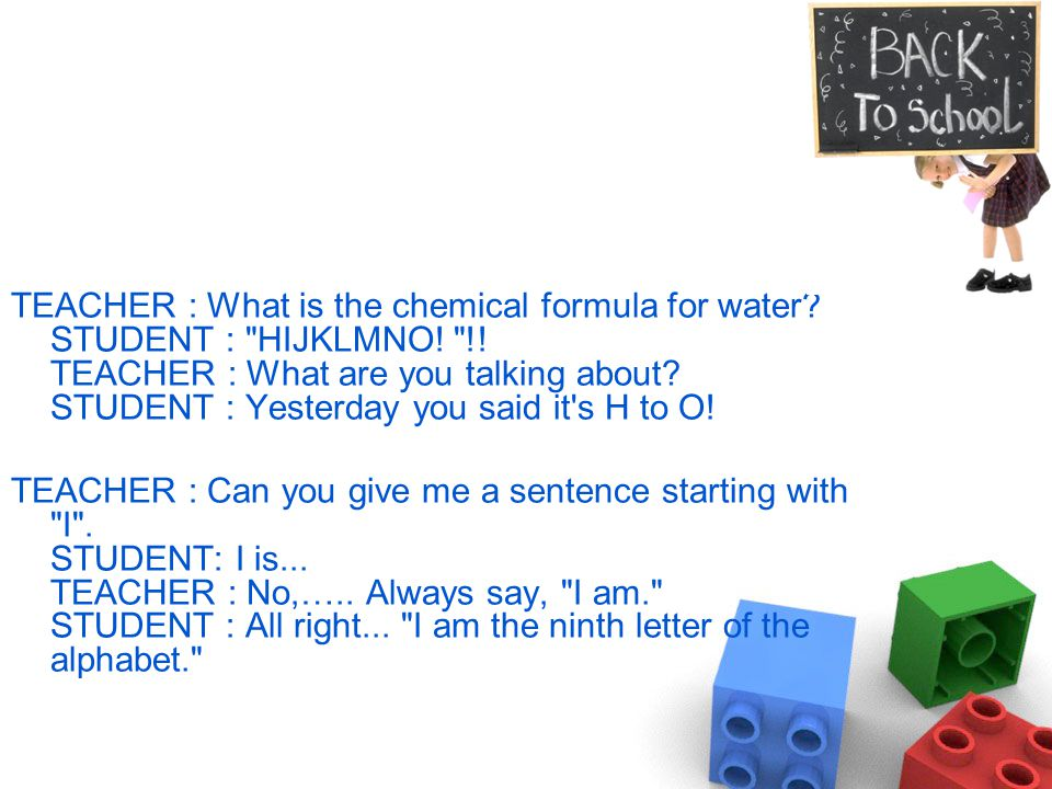 TEACHER : What is the chemical formula for water. STUDENT : HIJKLMNO.