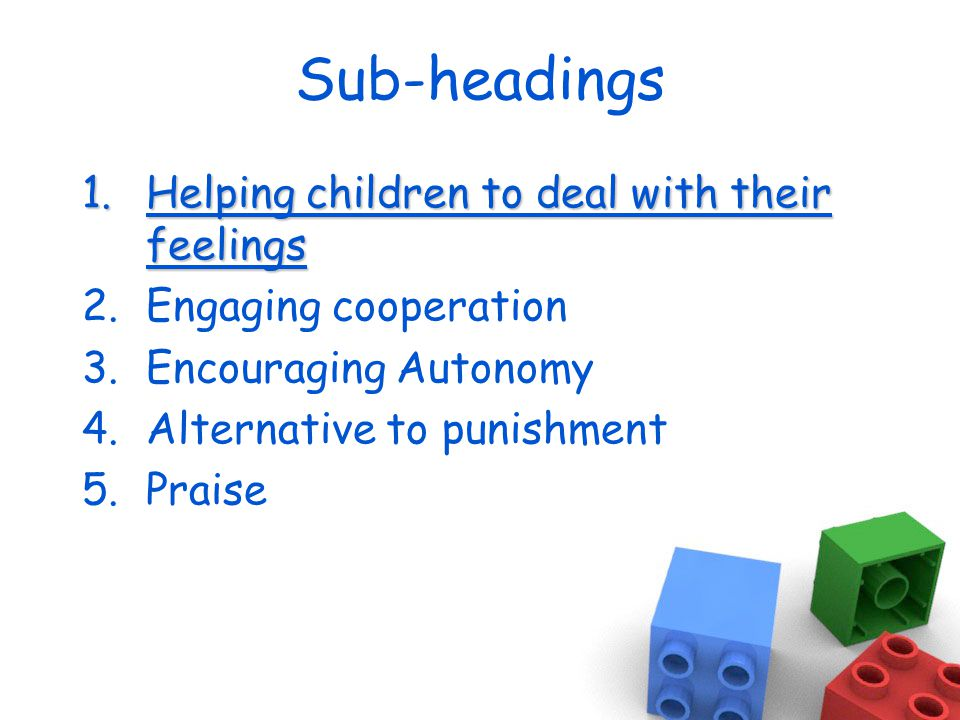 Sub-headings 1.Helping children to deal with their feelings 2.Engaging cooperation 3.Encouraging Autonomy 4.Alternative to punishment 5.Praise