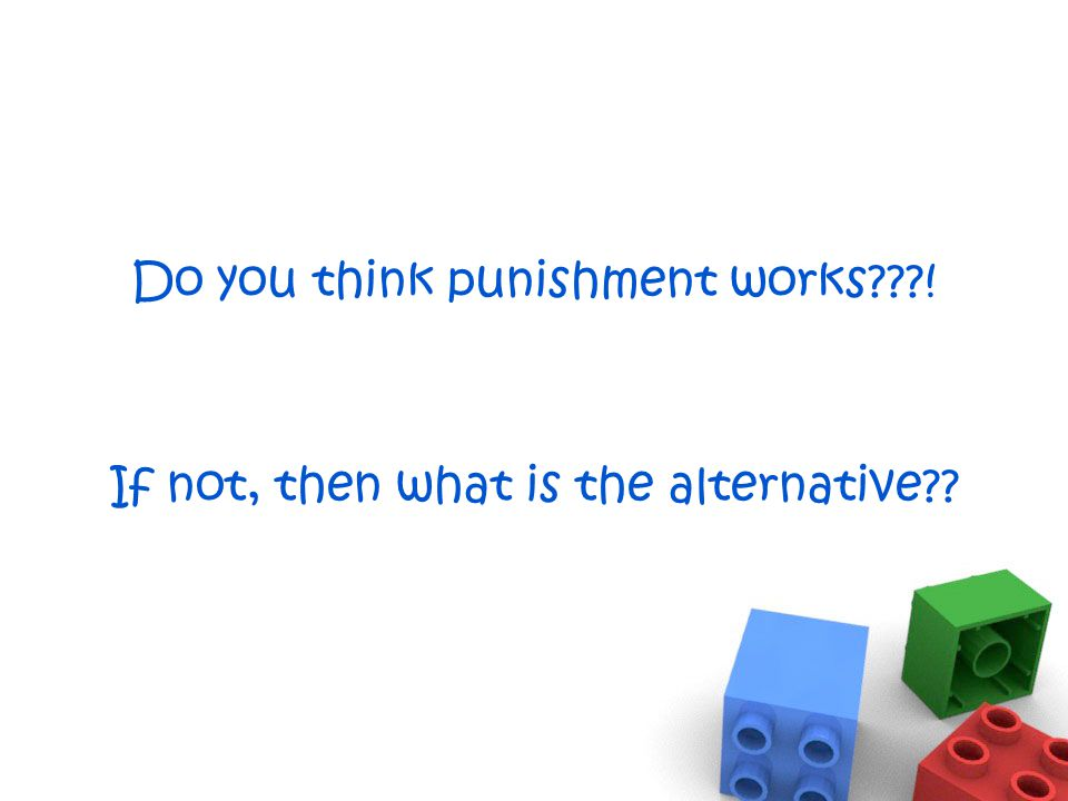 Do you think punishment works ! If not, then what is the alternative