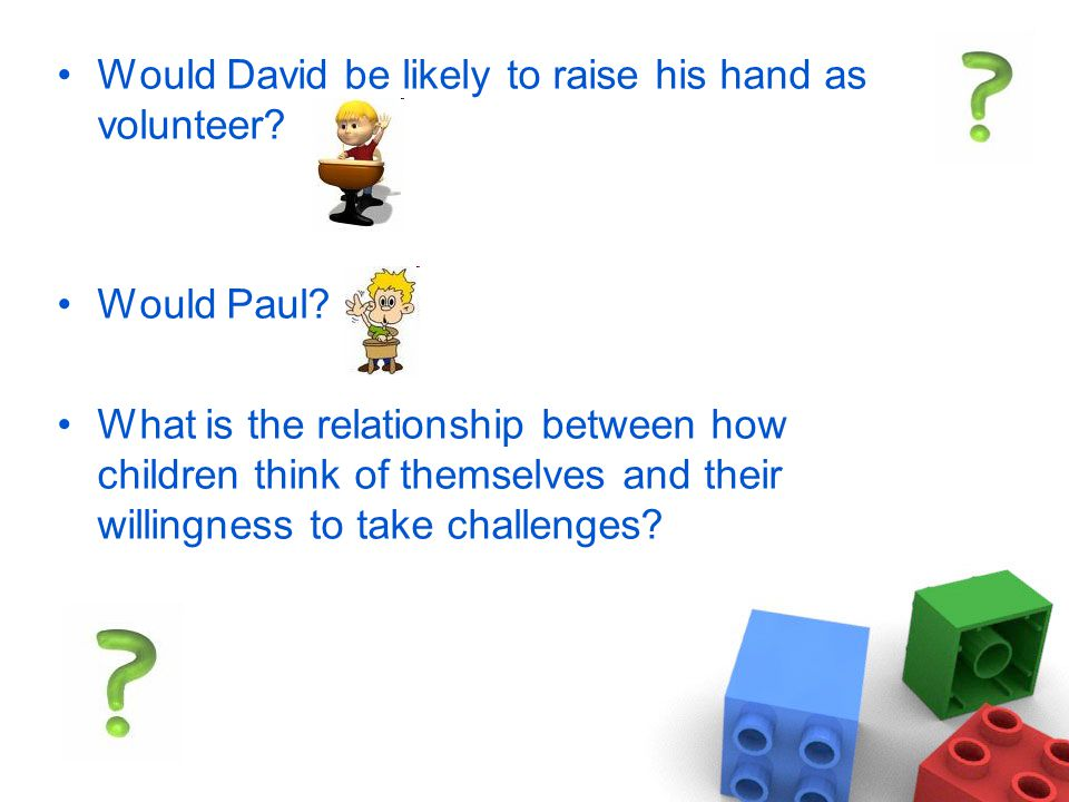 Would David be likely to raise his hand as volunteer.