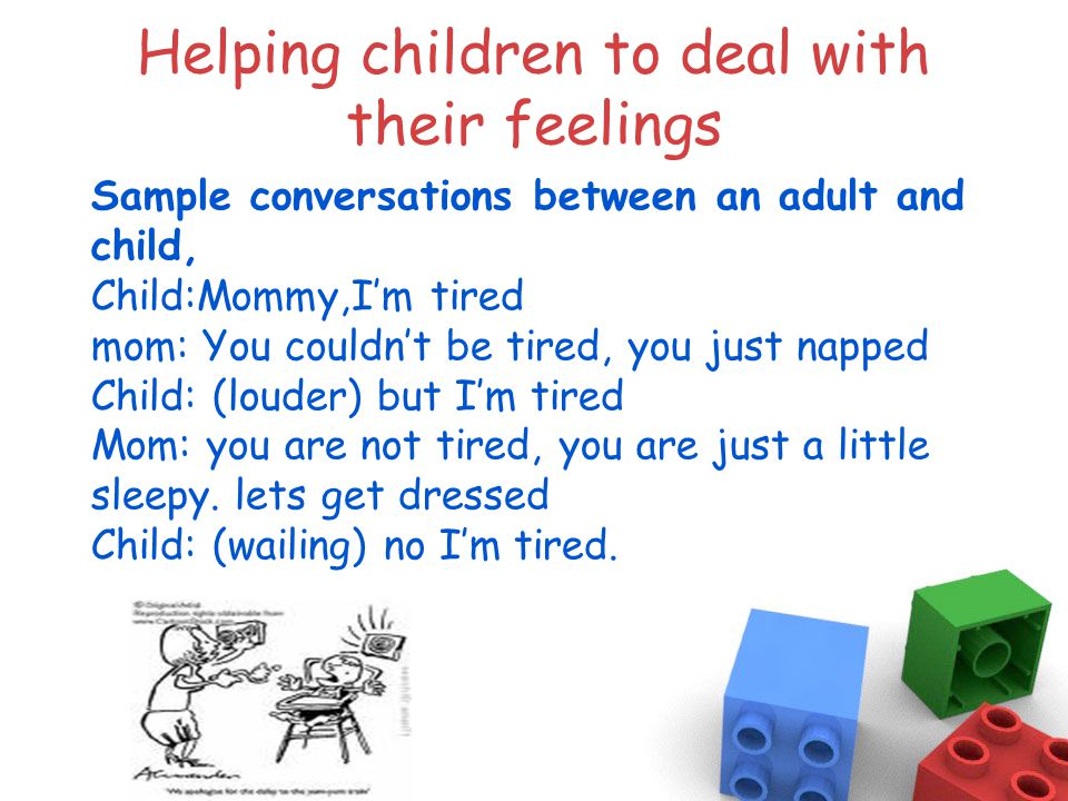 Helping children to deal with their feelings Sample conversations between an adult and child, Child:Mommy,I'm tired mom: You couldn't be tired, you just napped Child: (louder) but I'm tired Mom: you are not tired, you are just a little sleepy.
