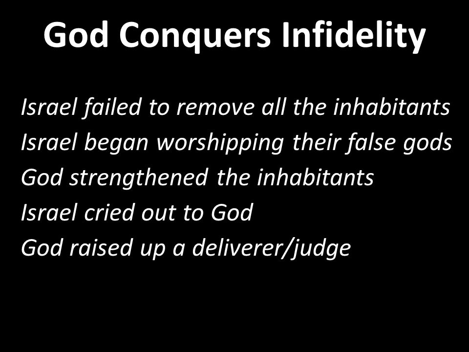 Israel failed to remove all the inhabitants Israel began worshipping their false gods God strengthened the inhabitants Israel cried out to God God raised up a deliverer/judge Israel failed to remove all the inhabitants Israel began worshipping their false gods God strengthened the inhabitants Israel cried out to God God raised up a deliverer/judge God Conquers Infidelity