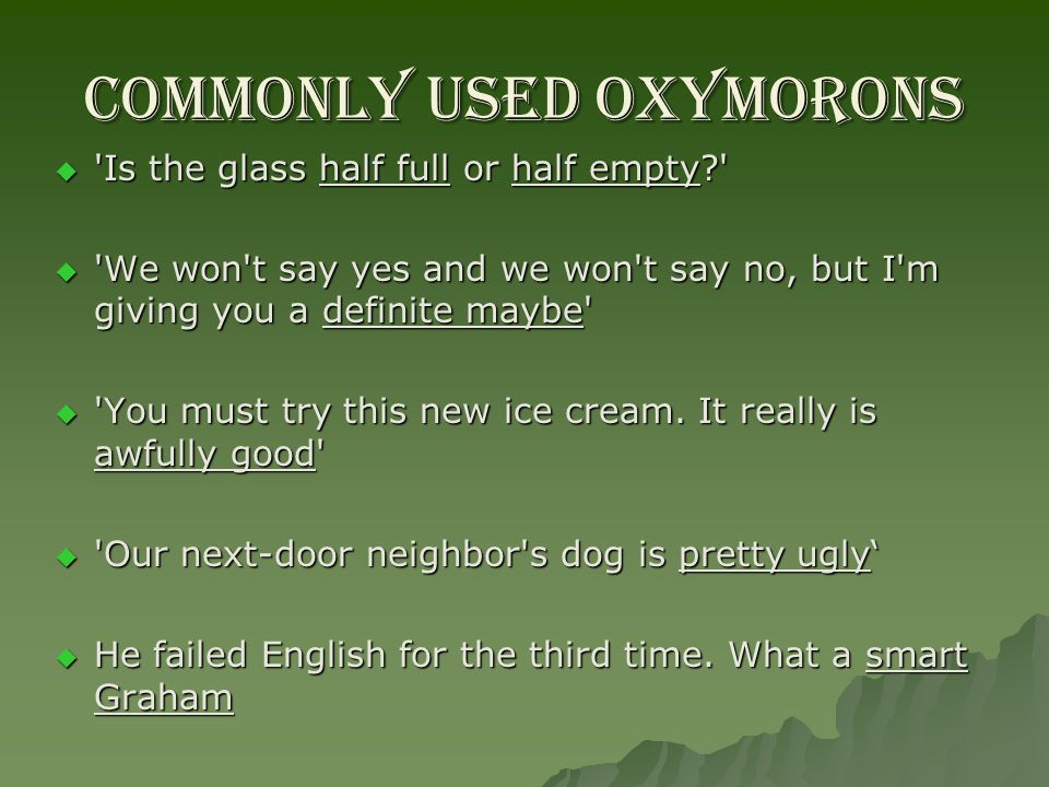 Commonly used OXYMORONS     Is the glass half full or half empty?     We won t say yes and we won t say no, but I m giving you a definite maybe     You must try this new ice cream.