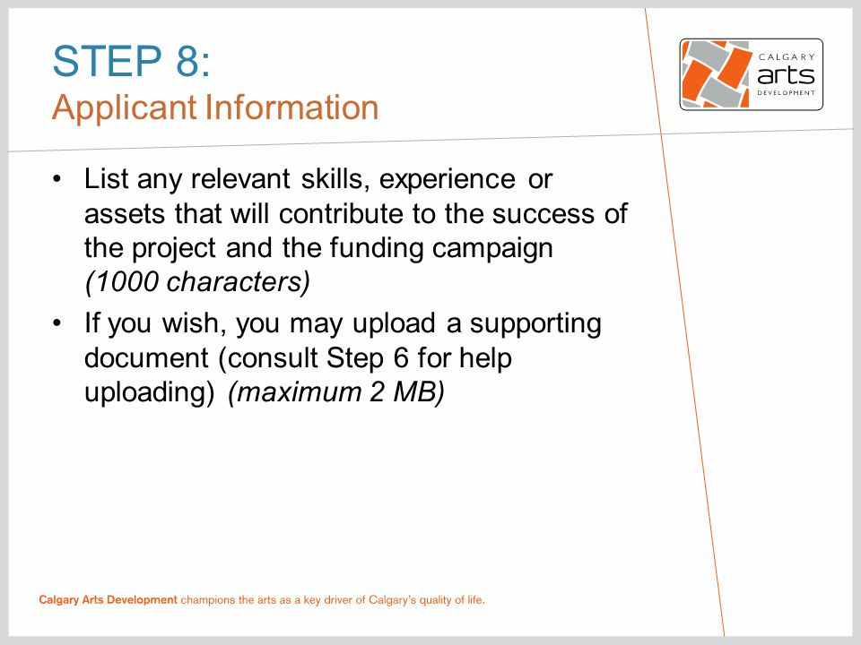 STEP 8: Applicant Information List any relevant skills, experience or assets that will contribute to the success of the project and the funding campaign (1000 characters) If you wish, you may upload a supporting document (consult Step 6 for help uploading) (maximum 2 MB)