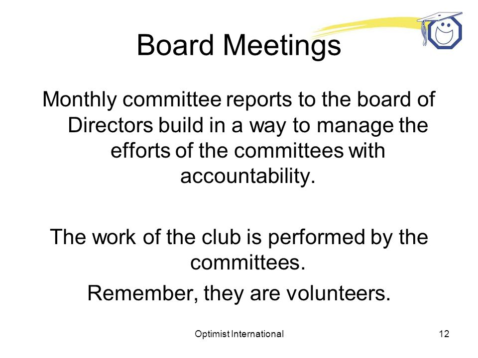 Optimist International11 Board Meetings Who are the members of the Board of Directors? President Secretary-Treasurer Vice Presidents Directors (May or