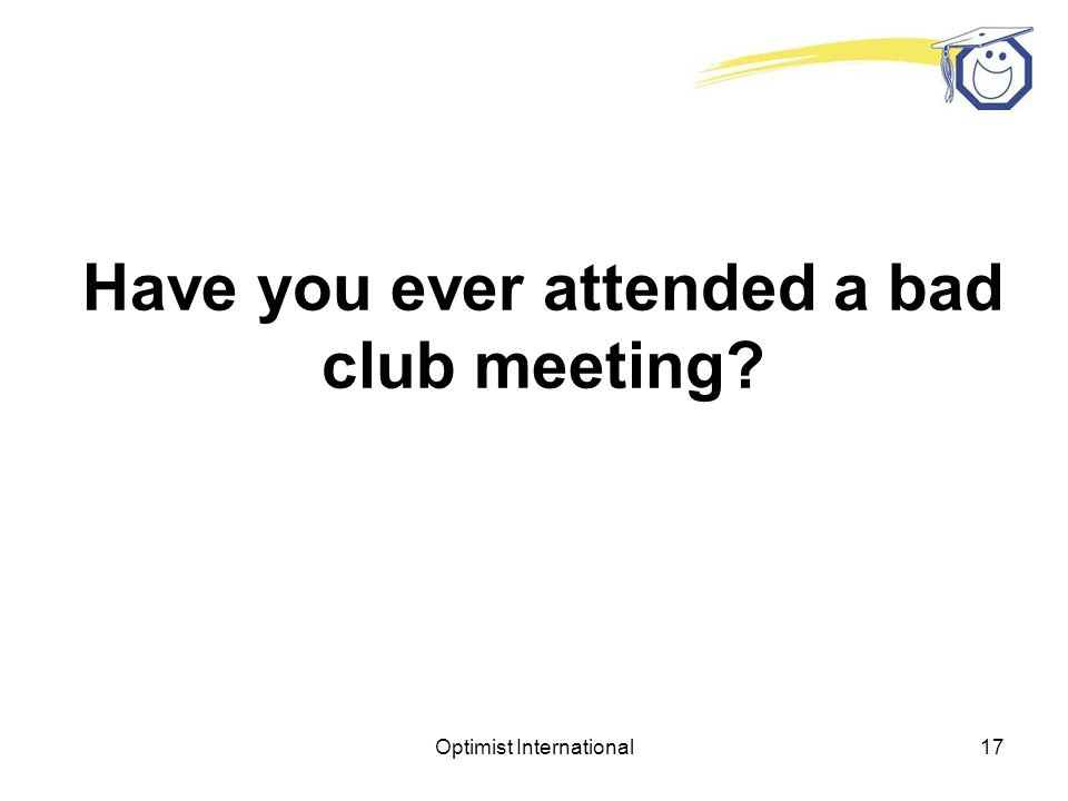 Optimist International16 A good Club meeting is a result of careful planning and enthusiastic leadership.