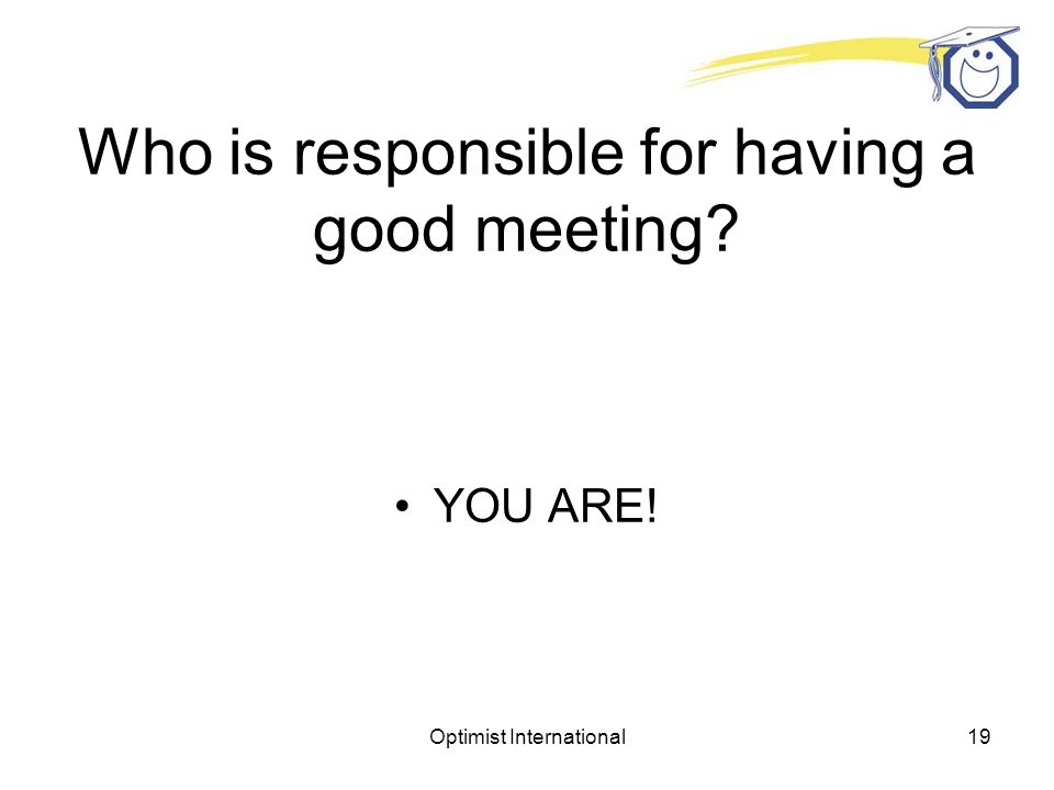 Optimist International18 YES Have you ever attended a bad club meeting? Started late No speaker Forgot invocation Poorly planned No guests Nothing acc