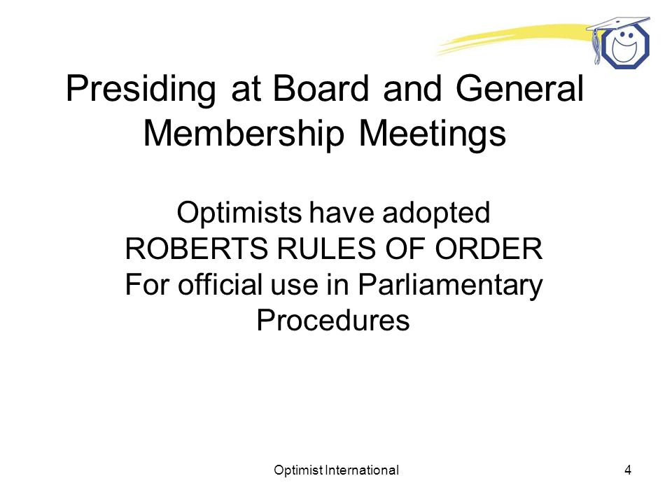 Optimist International4 Presiding at Board and General Membership Meetings Optimists have adopted ROBERTS RULES OF ORDER For official use in Parliamentary Procedures