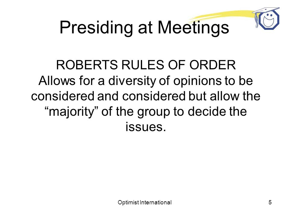 Optimist International5 Presiding at Meetings ROBERTS RULES OF ORDER Allows for a diversity of opinions to be considered and considered but allow the majority of the group to decide the issues.