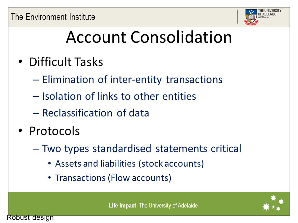 The Environment Institute Life Impact The University of Adelaide Robust design Account Consolidation Difficult Tasks – Elimination of inter-entity transactions – Isolation of links to other entities – Reclassification of data Protocols – Two types standardised statements critical Assets and liabilities (stock accounts) Transactions (Flow accounts)