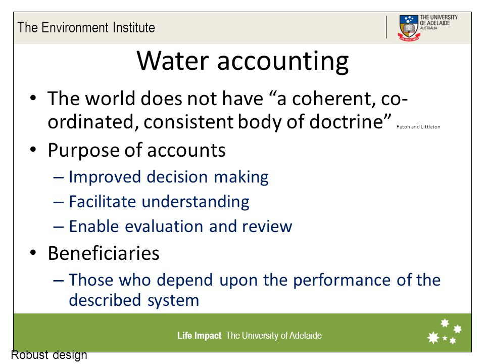 The Environment Institute Life Impact The University of Adelaide Financial accounting insights Aim to maximise the probability that the company will continue to operate for ever Focus on honest disclosure Focus on outcomes not inputs Terminology – Exchange rates – Consolidated accounts (No double counting) – Liabilities – Disclosure – Performance ratios Account types – Management – Reporting