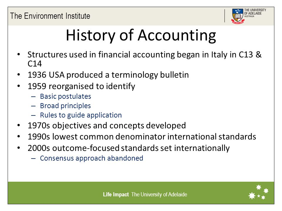 The Environment Institute Life Impact The University of Adelaide Key concepts Types of accounts – Management information – Reporting to stakeholders Reporting responsibilities – Obligation to communicate to those with limited access to information; and limited ability to interpret it – A single investment decision is more significant for a small investor Timeliness – Commitment to report by a set date – Control axiom – rule off books at a date