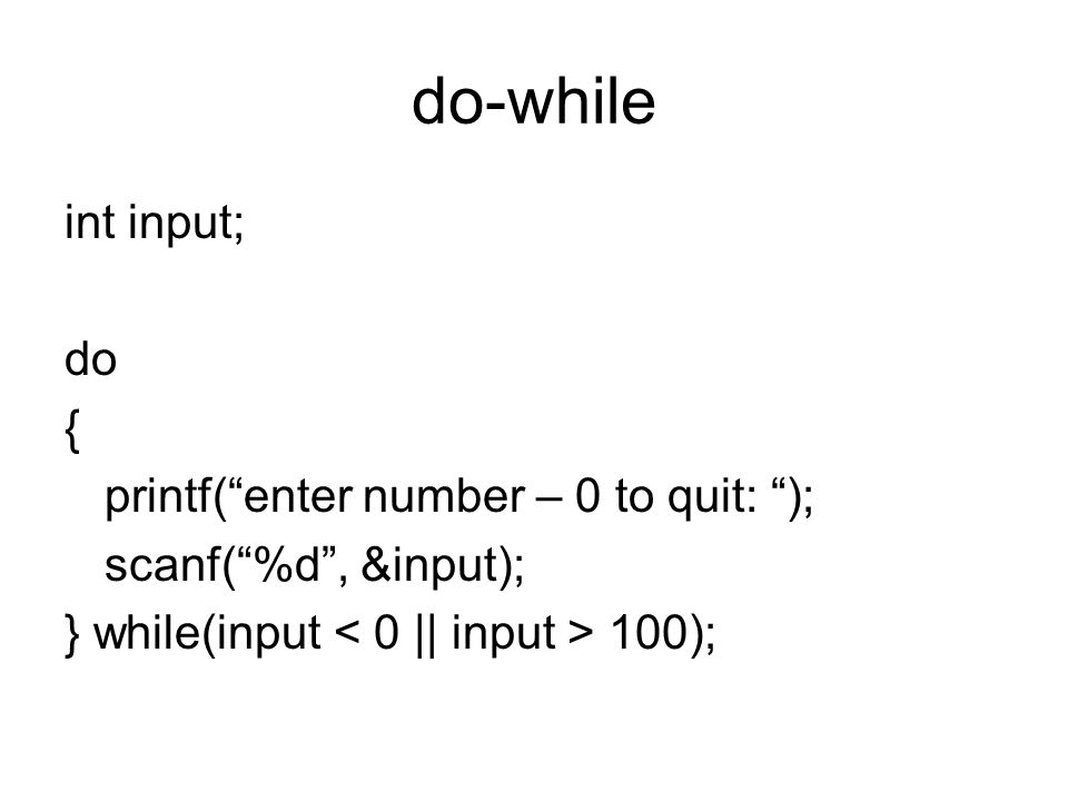 """do-while int input; do { printf(""""enter number – 0 to quit: """"); scanf(""""%d"""", &input); } while(input 100);"""
