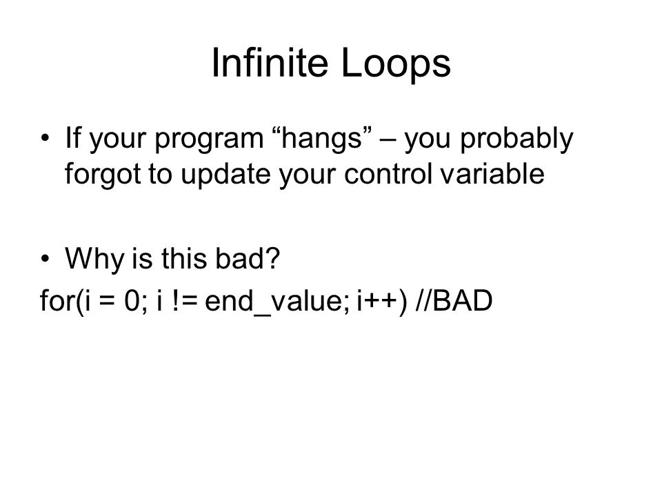 Infinite Loops If your program hangs – you probably forgot to update your control variable Why is this bad.