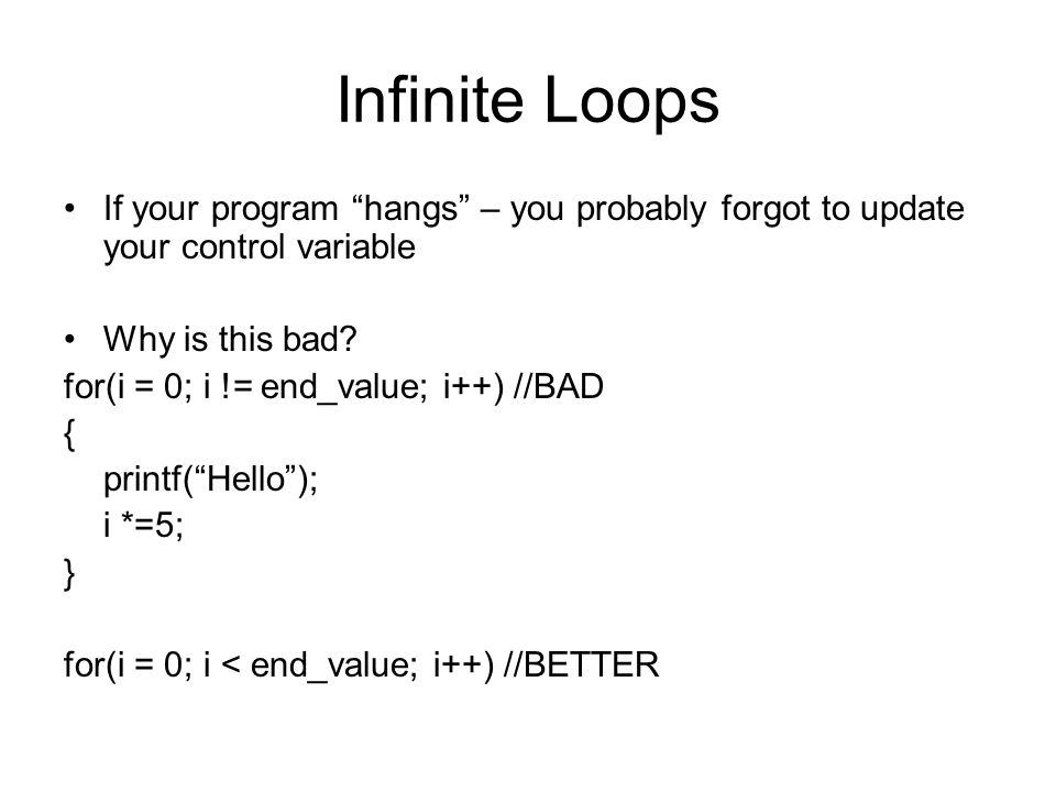 """Infinite Loops If your program """"hangs"""" – you probably forgot to update your control variable Why is this bad? for(i = 0; i != end_value; i++) //BAD {"""