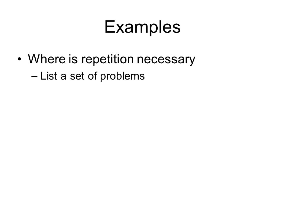 Examples Where is repetition necessary –List a set of problems
