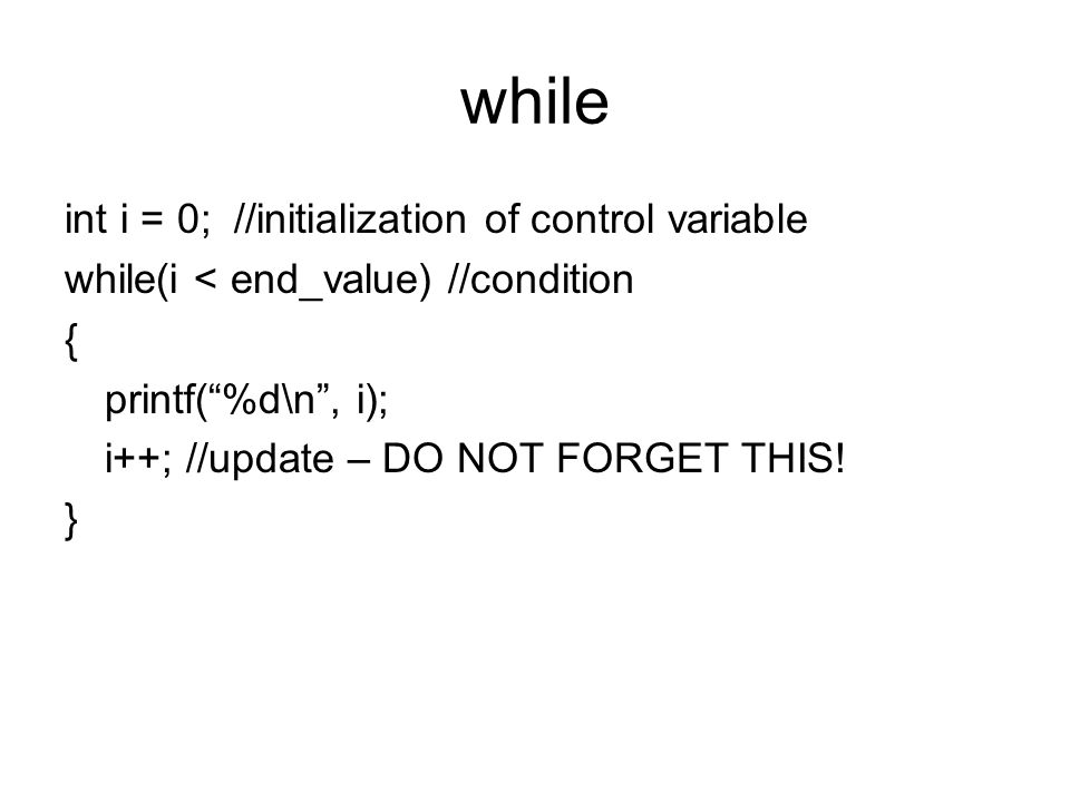 while int i = 0; //initialization of control variable while(i < end_value) //condition { printf( %d\n , i); i++; //update – DO NOT FORGET THIS.