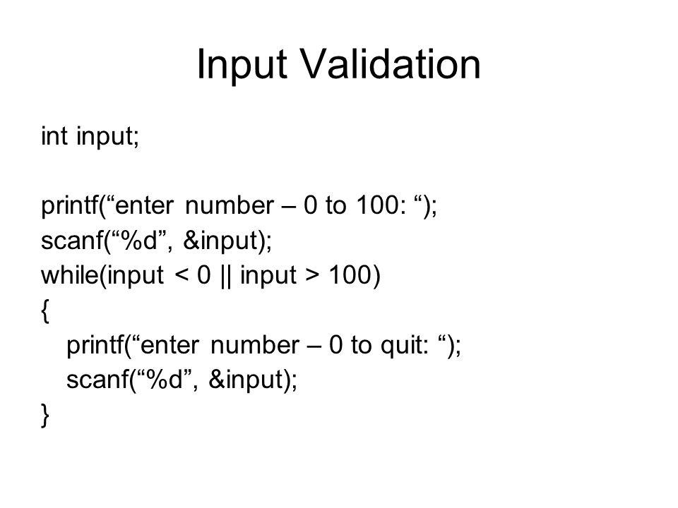 Input Validation int input; printf( enter number – 0 to 100: ); scanf( %d , &input); while(input 100) { printf( enter number – 0 to quit: ); scanf( %d , &input); }