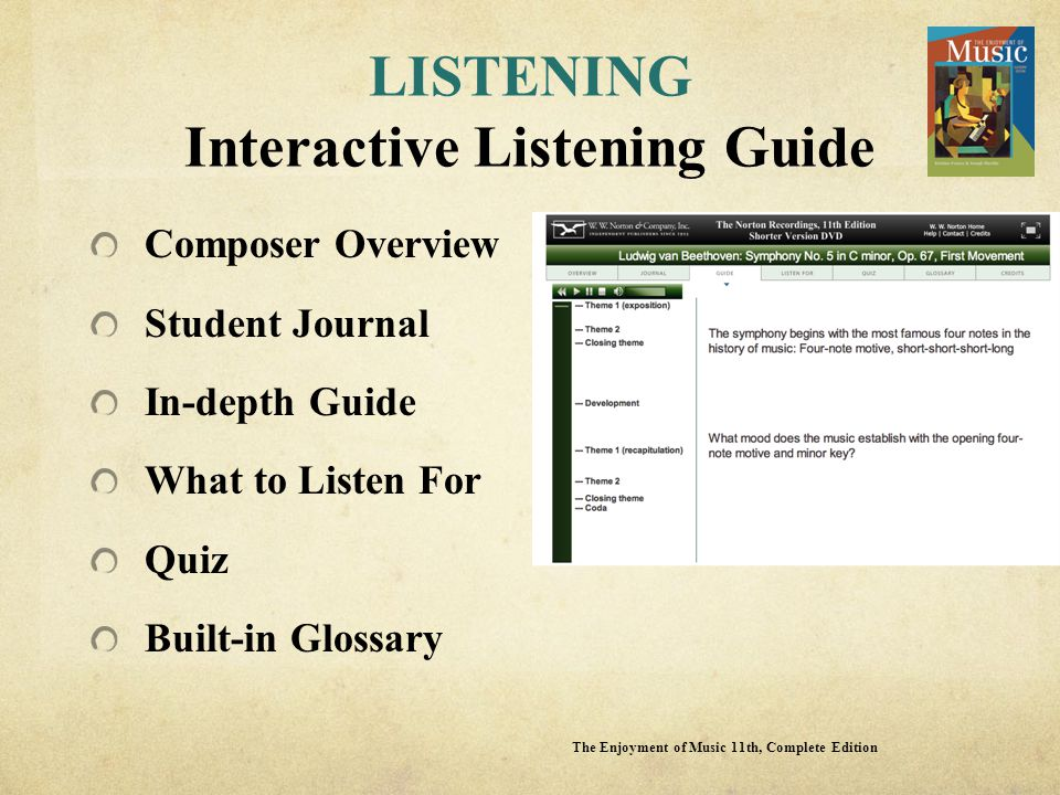 LISTENING Interactive Listening Guide Composer Overview Student Journal In-depth Guide What to Listen For Quiz Built-in Glossary The Enjoyment of Music 11th, Complete Edition