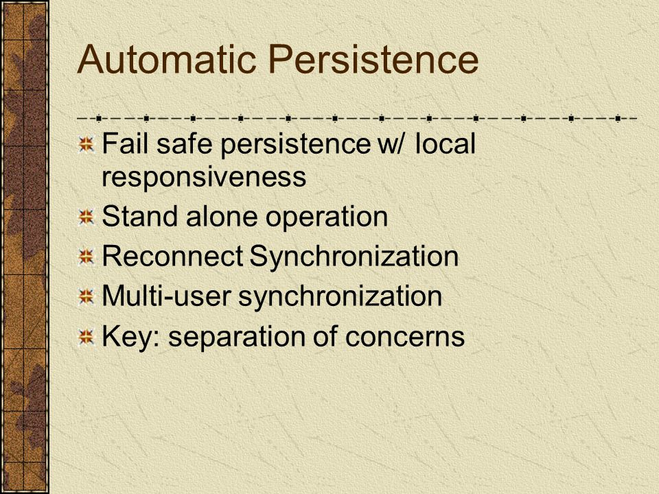 Automatic Persistence Fail safe persistence w/ local responsiveness Stand alone operation Reconnect Synchronization Multi-user synchronization Key: separation of concerns