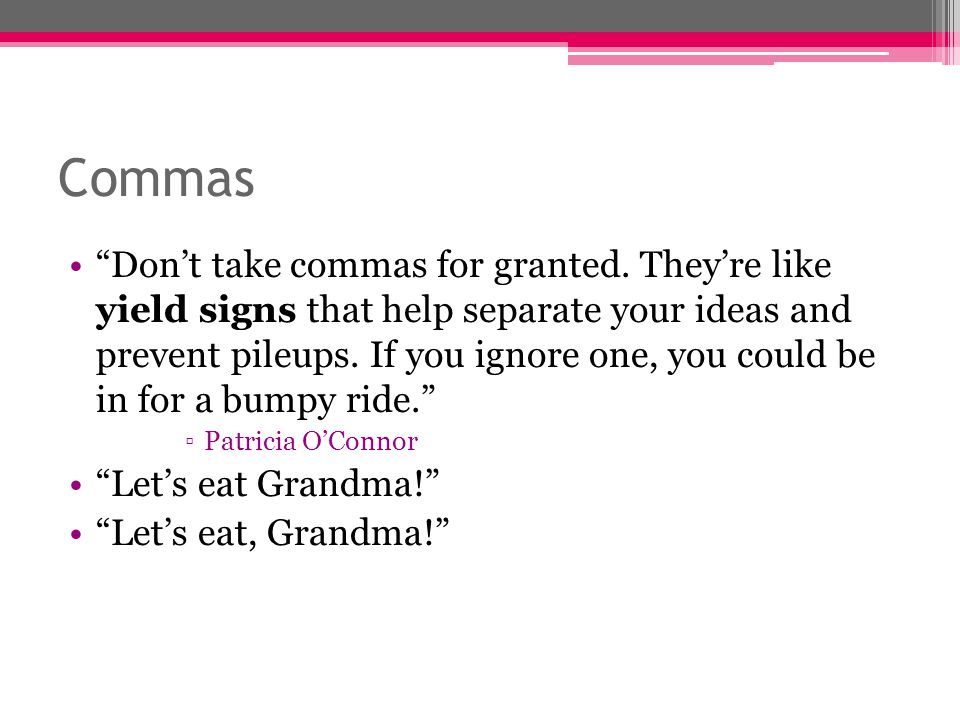 """Commas """"Don't take commas for granted. They're like yield signs that help separate your ideas and prevent pileups. If you ignore one, you could be in"""