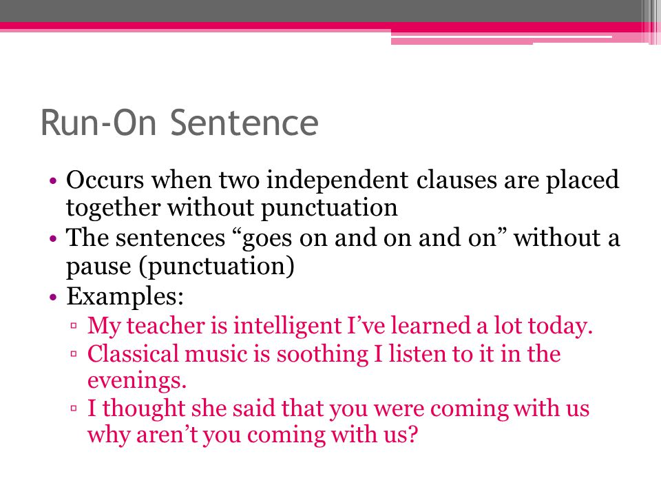 Correcting Run-Ons Split into two separate sentences ▫My teacher is intelligent.