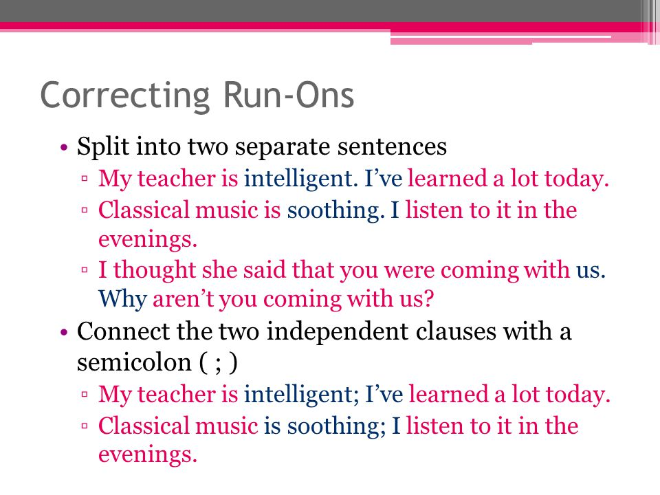 Correcting Run-Ons Split into two separate sentences ▫My teacher is intelligent. I've learned a lot today. ▫Classical music is soothing. I listen to i