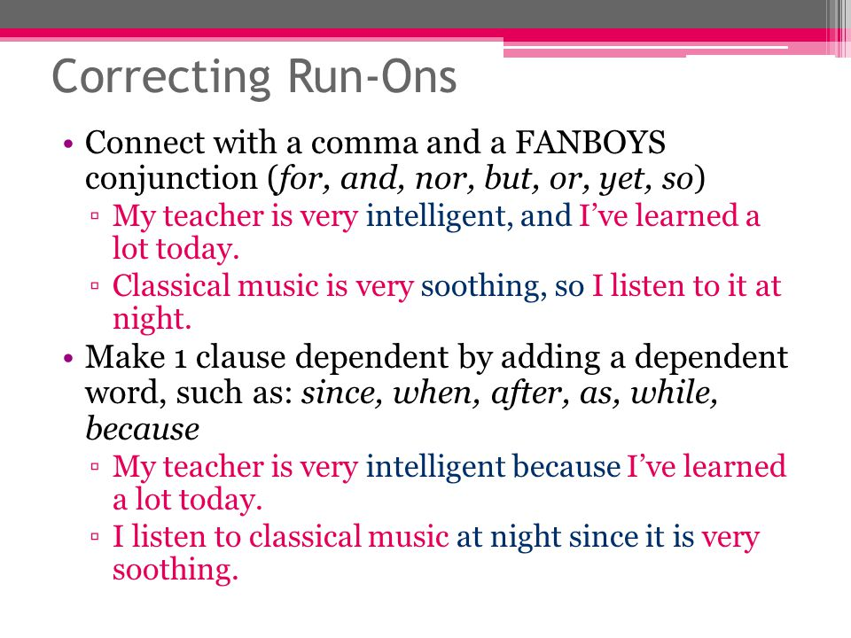 Correcting Run-Ons Connect with a comma and a FANBOYS conjunction (for, and, nor, but, or, yet, so) ▫My teacher is very intelligent, and I've learned