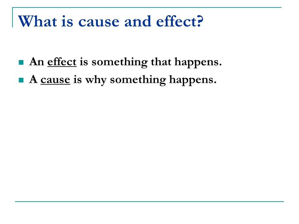 What is cause and effect An effect is something that happens. A cause is why something happens.