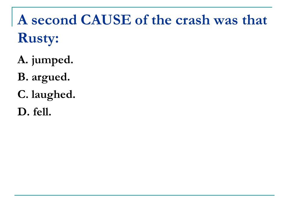 A second CAUSE of the crash was that Rusty: A. jumped. B. argued. C. laughed. D. fell.