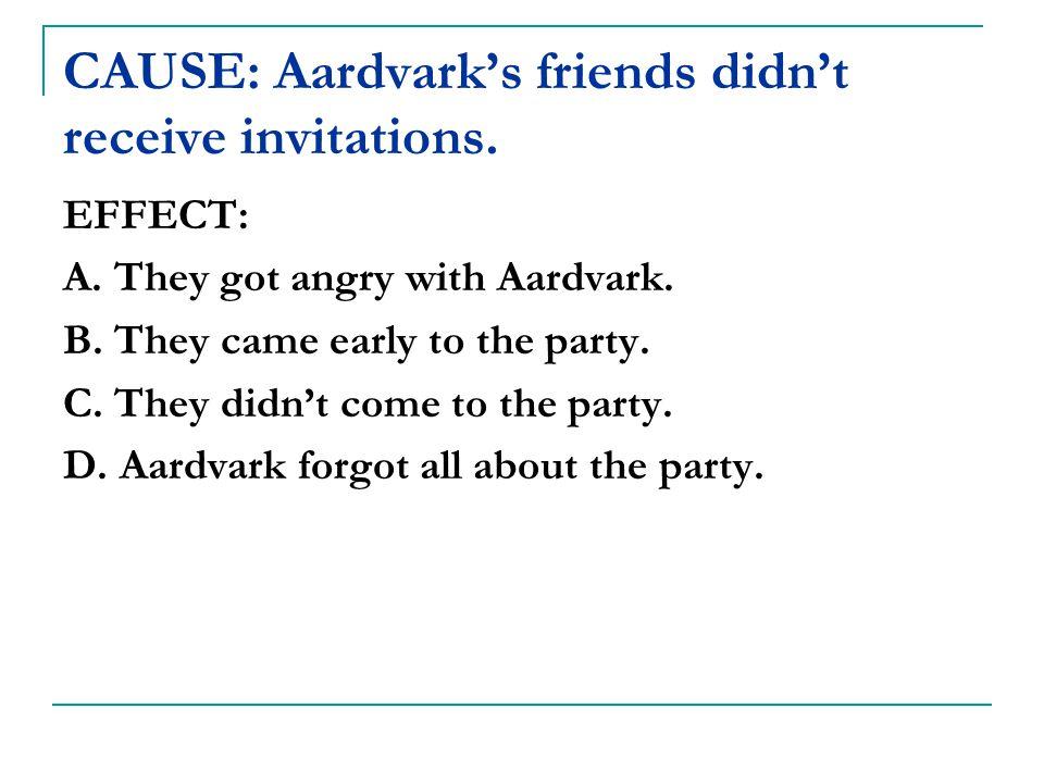 CAUSE: Aardvark's friends didn't receive invitations.